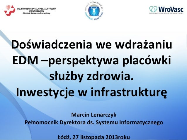 Doświadczenia we wdrażaniu EDM –perspektywa placówki służby zdrowia. Inwestycje w infrastrukturę Marcin Lenarczyk Pełnomoc...