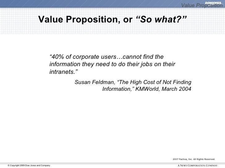 """Value Proposition 2007 Factiva, Inc. All Rights Reserved. <ul><ul><li>"""" 40% of corporate users…cannot find the information..."""