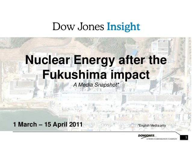 1 Nuclear Energy after the Fukushima impact A Media Snapshot* 1 March – 15 April 2011 *English Media only