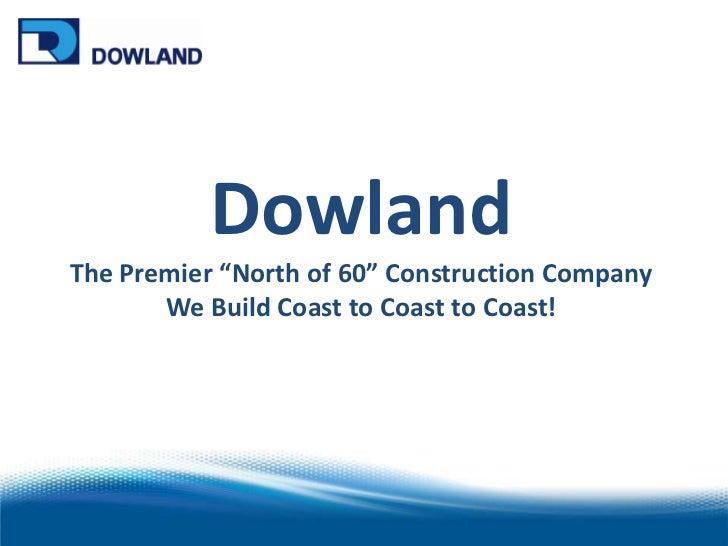 "Dowland<br />The Premier ""North of 60"" Construction Company<br />We Build Coast to Coast to Coast! <br />"