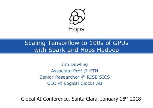 Scaling Tensorflow to 100s of GPUs with Spark and Hops Hadoop Global AI Conference, Santa Clara, January 18th 2018 Hops Ji...