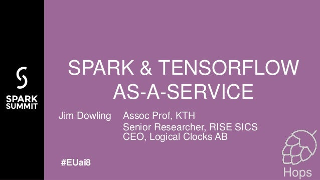 Jim Dowling Assoc Prof, KTH Senior Researcher, RISE SICS CEO, Logical Clocks AB SPARK & TENSORFLOW AS-A-SERVICE #EUai8 Hops