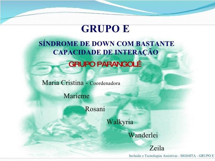 GRUPO PARANGOLÉ GRUPO E   SÍNDROME DE DOWN COM BASTANTE CAPACIDADE DE INTERAÇÃO  Maria Cristina -  Coordenadora Marieme Ro...