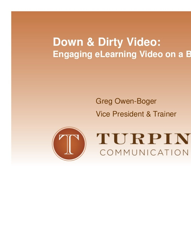 Down & Dirty Video:Engaging eLearning Video on a Budget         Greg Owen-Boger         Vice President & Trainer          ...
