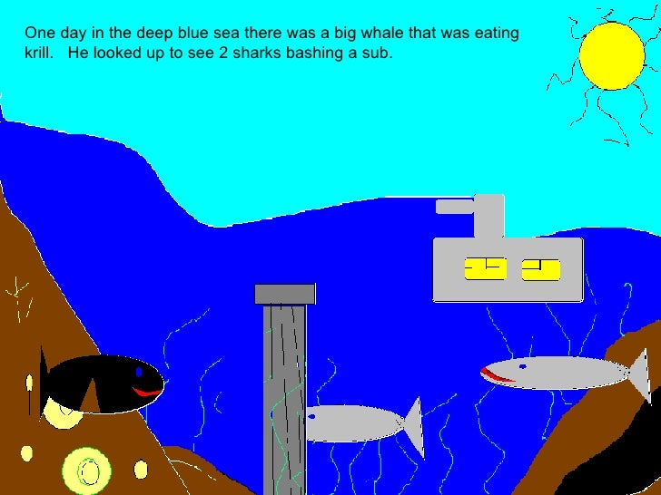 One day in the deep blue sea there was a big whale that was eating krill.  He looked up to see 2 sharks bashing a sub.