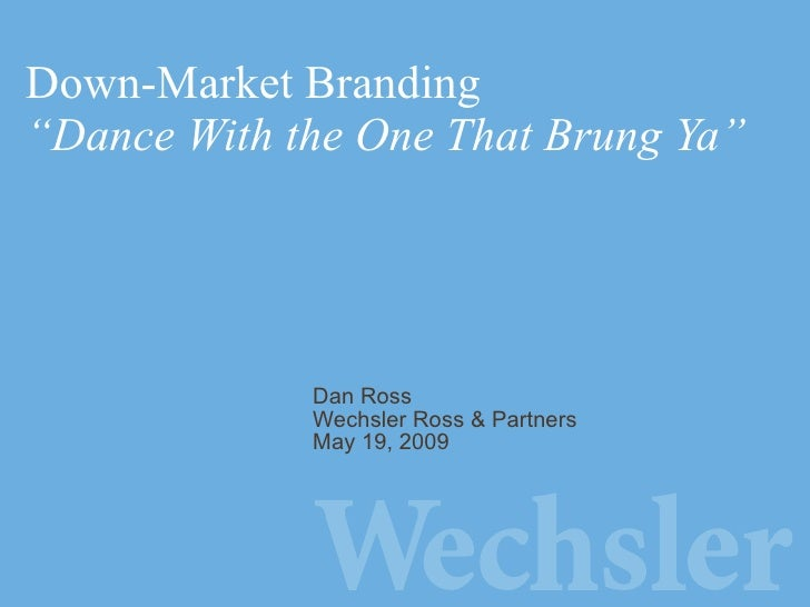 """Down-Market Branding """"Dance With the One That Brung Ya"""" Dan Ross Wechsler Ross & Partners May 19, 2009"""