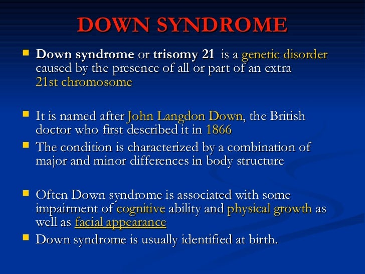 DOWN SYNDROME <ul><li>Down syndrome  or  trisomy 21   is a  genetic disorder  caused by the presence of all or part of an ...