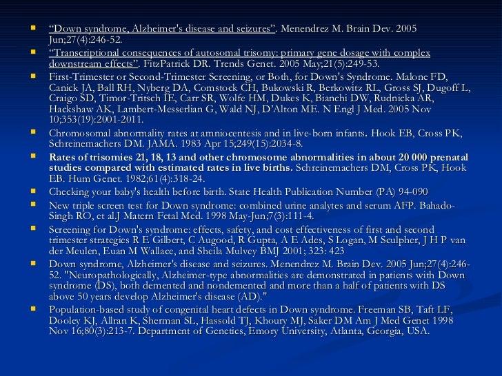 "<ul><li>"" Down syndrome, Alzheimer's disease and seizures"" . Menendrez M. Brain Dev. 2005 Jun;27(4):246-52.  </li></ul><ul..."