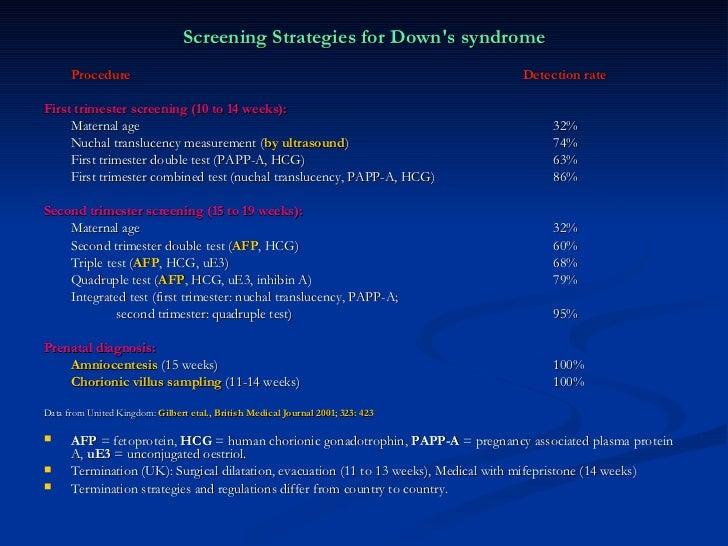 <ul><li>Screening Strategies for Down's syndrome </li></ul><ul><li>Procedure    Detection rate </li></ul><ul><li>First t...