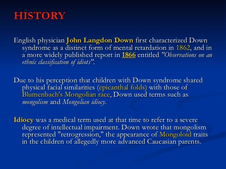 <ul><li>HISTORY </li></ul><ul><li>English physician  John Langdon Down  first characterized Down syndrome as a distinct fo...