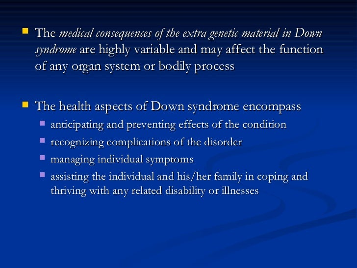 <ul><li>The  medical consequences of the extra genetic material in Down syndrome  are highly variable and may affect the f...