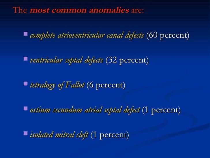 <ul><li>The  most common anomalies  are: </li></ul><ul><ul><li>complete atrioventricular canal defects  (60 percent) </li>...
