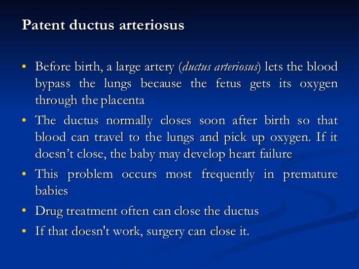 <ul><li>Patent ductus arteriosus </li></ul><ul><li>Before birth, a large artery ( ductus arteriosus ) lets the blood bypas...