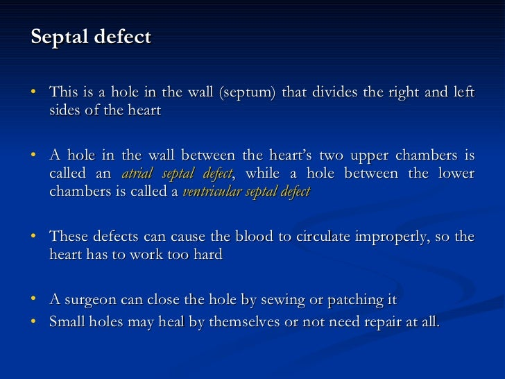 <ul><li>Septal defect </li></ul><ul><li>This is a hole in the wall (septum) that divides the right and left sides of the h...