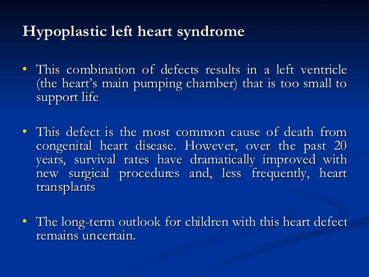 <ul><li>Hypoplastic left heart syndrome </li></ul><ul><li>This combination of defects results in a left ventricle (the hea...