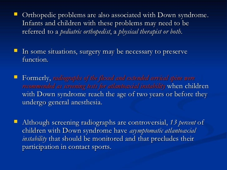 <ul><li>Orthopedic problems are also associated with Down syndrome. Infants and children with these problems may need to b...