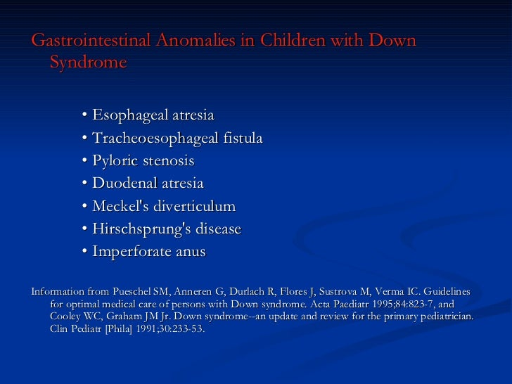 <ul><li>Gastrointestinal Anomalies in Children with Down Syndrome  </li></ul><ul><li>•  Esophageal atresia  </li></ul><ul>...