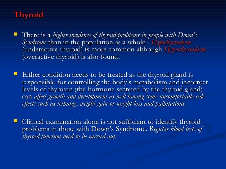 <ul><li>Thyroid </li></ul><ul><li>There is a  higher incidence of thyroid problems in people with Down's Syndrome  than in...