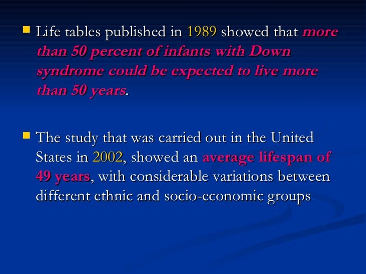 <ul><li>Life tables published in  1989  showed that  more than 50 percent of infants with Down syndrome could be expected ...