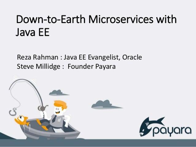 Down-to-Earth Microservices with Java EE Reza Rahman : Java EE Evangelist, Oracle Steve Millidge : Founder Payara