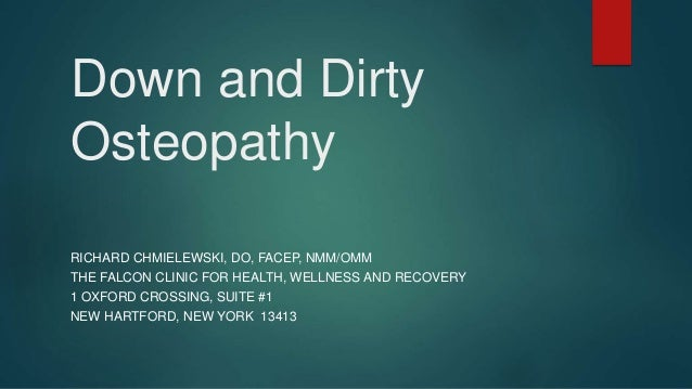 Down and Dirty Osteopathy RICHARD CHMIELEWSKI, DO, FACEP, NMM/OMM THE FALCON CLINIC FOR HEALTH, WELLNESS AND RECOVERY 1 OX...