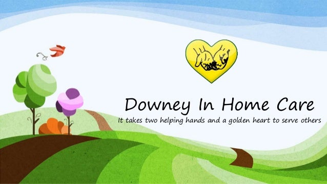 Downey In Home Care It takes two helping hands and a golden heart to serve others