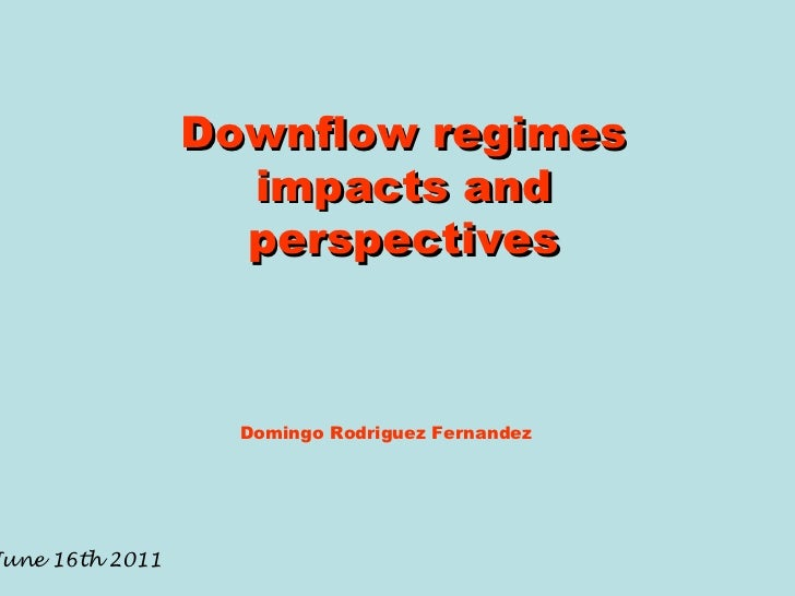 Downflow regimes impacts and perspectives Domingo Rodriguez Fernandez June 16th 2011