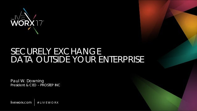 liveworx.com # L I V E W O R X SECURELY EXCHANGE DATA OUTSIDE YOUR ENTERPRISE Paul W. Downing President & CEO – PROSTEP INC