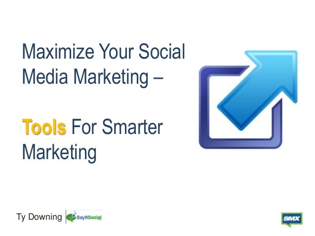 Maximize Your Social Media Marketing – Tools For Smarter Marketing Ty Downing