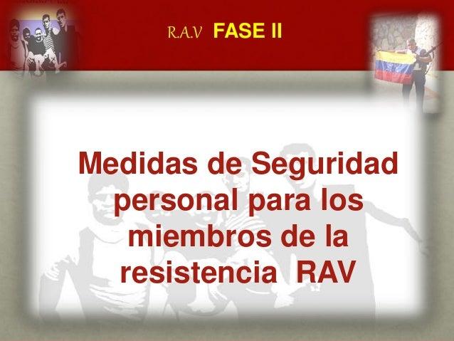 R.A.V FASE lI CUÁL ES EL MENSAJE DEL GENERAL VIVAS? Medidas de Seguridad personal para los miembros de la resistencia RAV