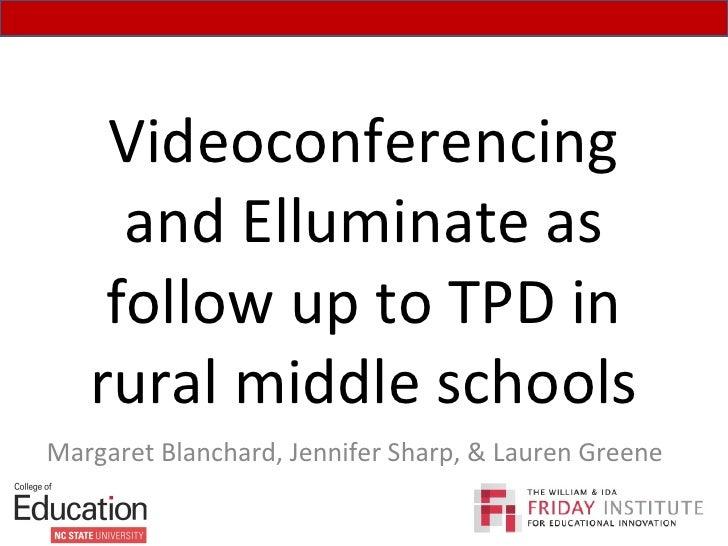 Videoconferencing and Elluminate as follow up to TPD in rural middle schools Margaret Blanchard, Jennifer Sharp, & Lauren ...