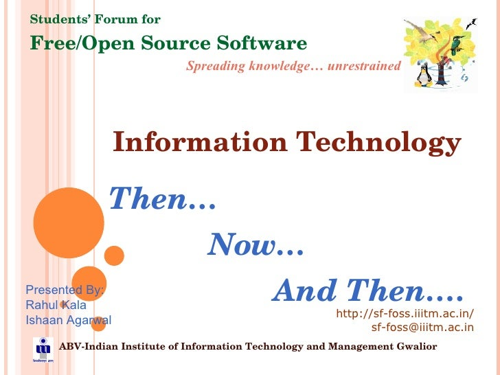 Information Technology Then… Now… And Then…. Spreading knowledge… unrestrained Students' Forum for Free/Open Source Softwa...