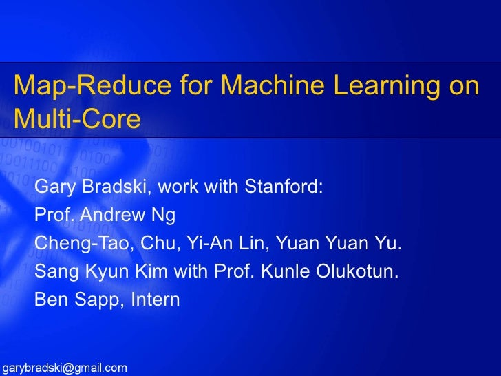 Map-Reduce for Machine Learning on Multi-Core Gary Bradski, work with Stanford: Prof. Andrew Ng Cheng-Tao, Chu, Yi-An Lin,...