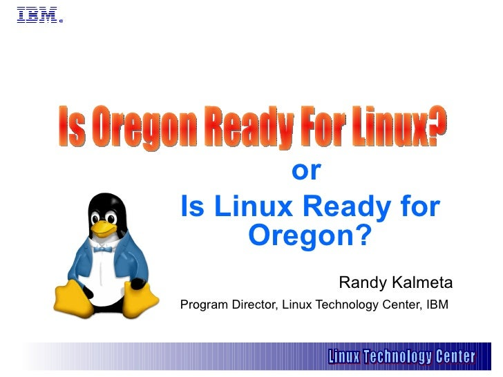or  Is Linux Ready for Oregon? Randy Kalmeta Program Director, Linux Technology Center, IBM   Is Oregon Ready For Linux?