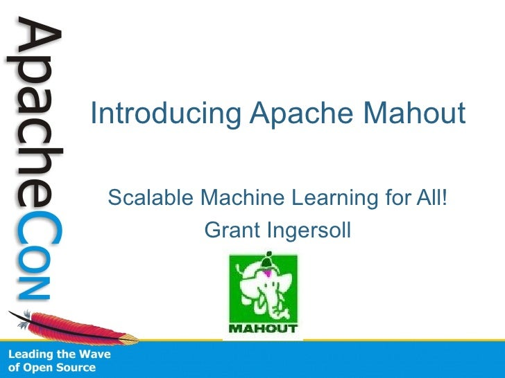 Introducing Apache Mahout   Scalable Machine Learning for All!           Grant Ingersoll