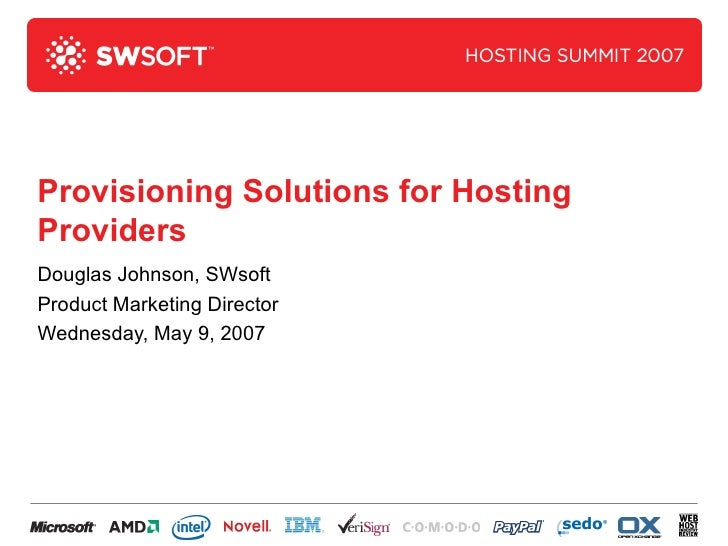 Provisioning Solutions for Hosting Providers Douglas Johnson, SWsoft Product Marketing Director Wednesday, May 9, 2007