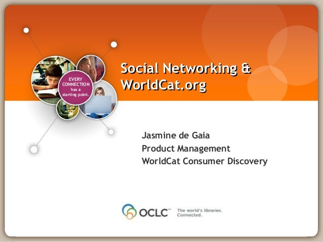 EVERY CONNECTION has a starting point. Jasmine de Gaia Product Management WorldCat Consumer Discovery Social Networking & ...