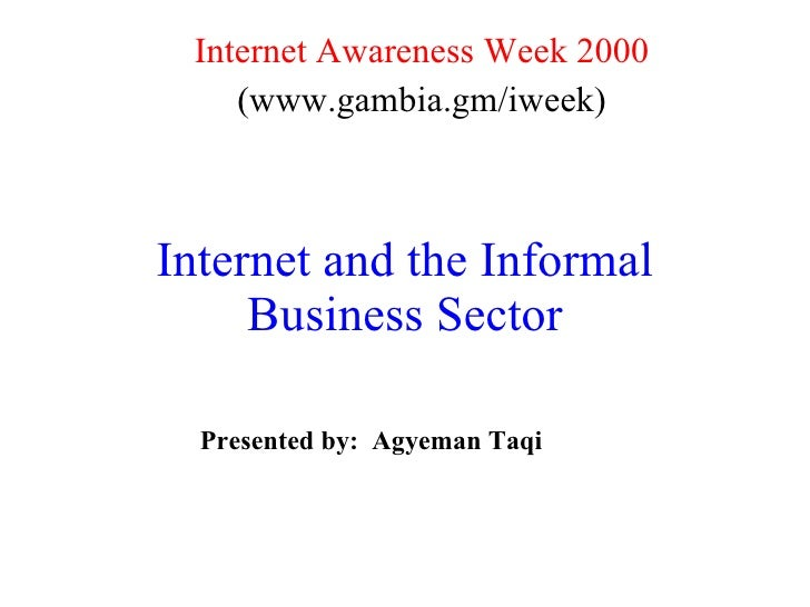 Internet and the Informal Business Sector Internet Awareness Week 2000 (www.gambia.gm/iweek) Presented by:  Agyeman Taqi