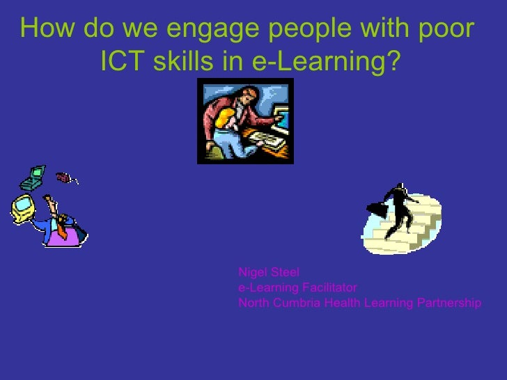 How do we engage people with poor ICT skills in e-Learning? Nigel Steel e-Learning Facilitator North Cumbria Health Learni...