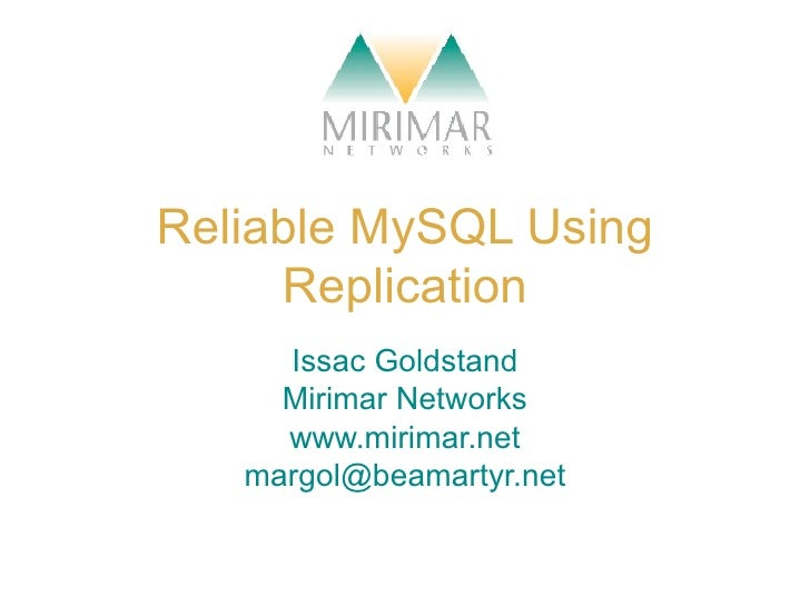 Reliable MySQL Using Replication Issac Goldstand Mirimar Networks www.mirimar.net [email_address]