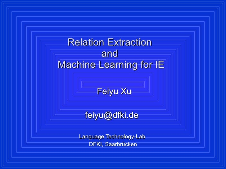 Relation Extraction  and  Machine Learning for IE Feiyu Xu feiyu@dfki.de  Language Technology-Lab  DFKI, Saarbrücken