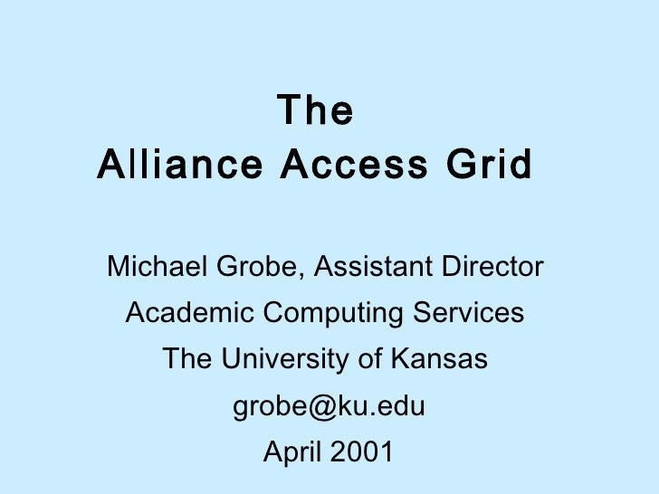 The  Alliance Access Grid  Michael Grobe, Assistant Director  Academic Computing Services  The University of Kansas  [emai...