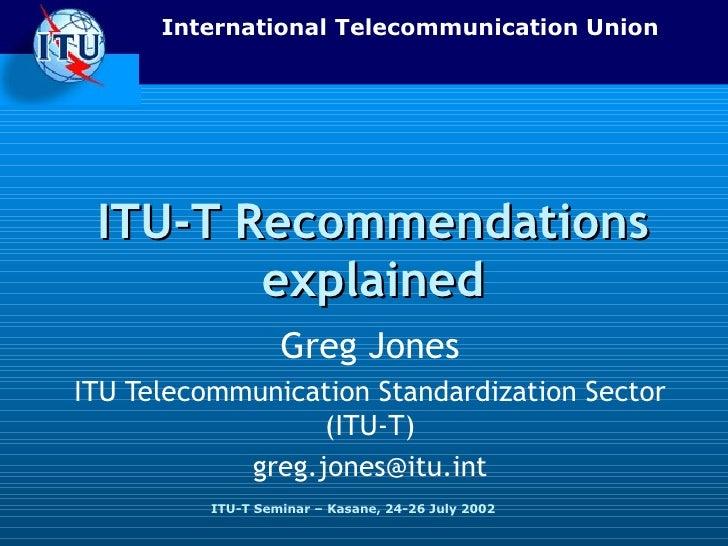 ITU-T Recommendations explained Greg Jones ITU Telecommunication Standardization Sector (ITU-T) [email_address]