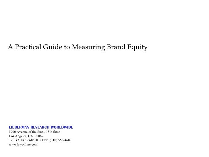 A Practical Guide to Measuring Brand Equity LIEBERMAN RESEARCH WORLDWIDE 1900 Avenue of the Stars, 15th floor Los Angeles,...