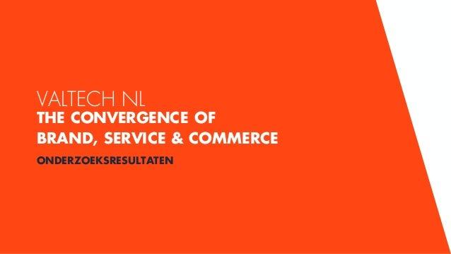 VALTECH NL THE CONVERGENCE OF BRAND, SERVICE & COMMERCE ONDERZOEKSRESULTATEN