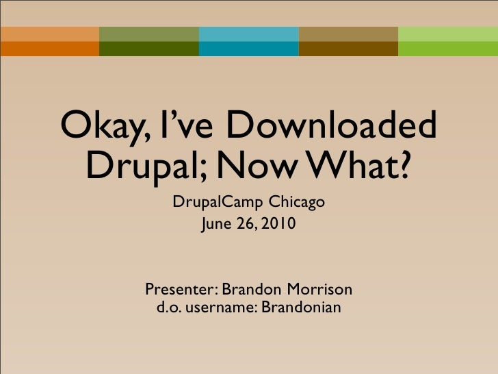 Okay, I've Downloaded  Drupal; Now What?        DrupalCamp Chicago           June 26, 2010       Presenter: Brandon Morris...