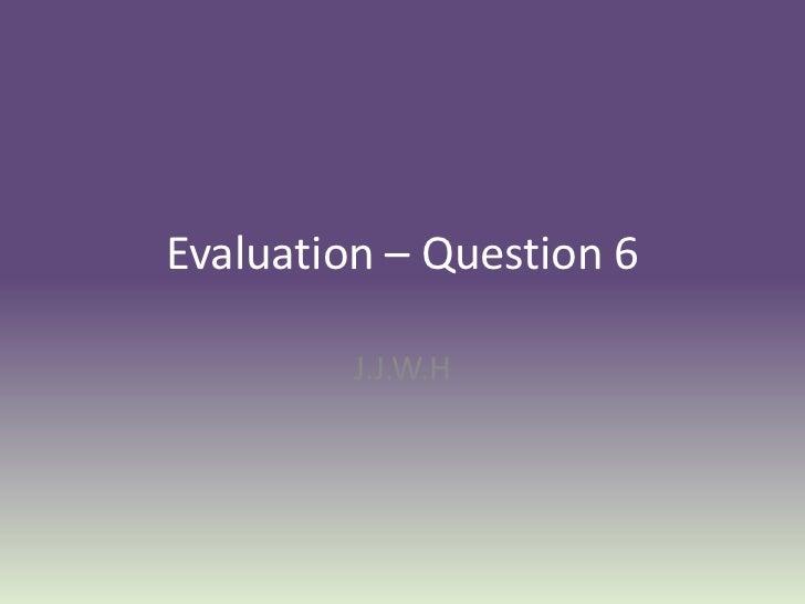 Evaluation – Question 6         J.J.W.H