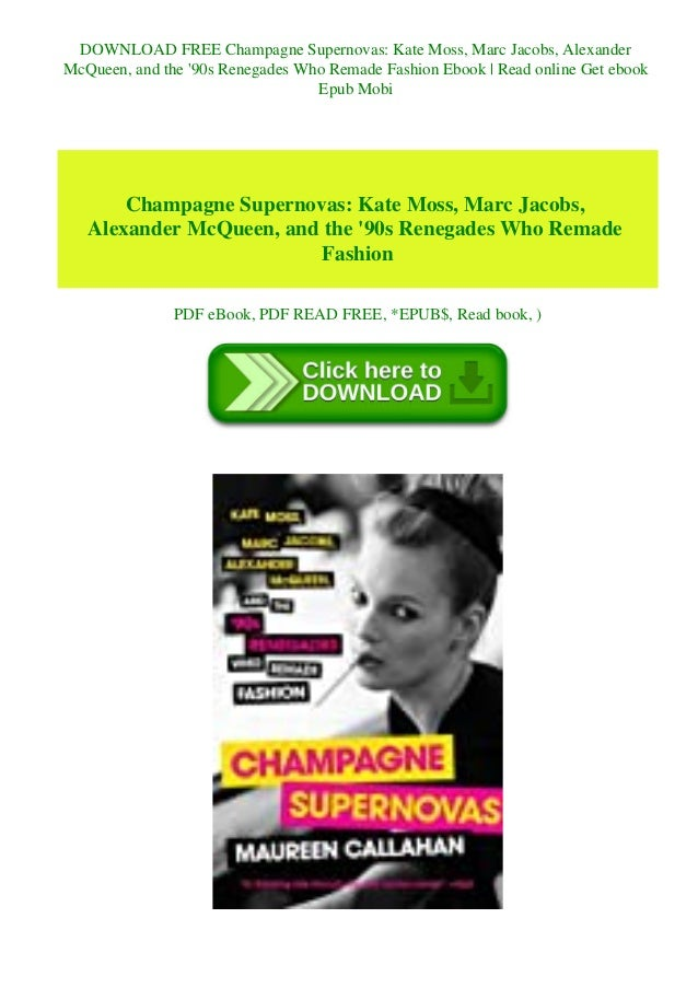 DOWNLOAD FREE Champagne Supernovas: Kate Moss, Marc Jacobs, Alexander McQueen, and the '90s Renegades Who Remade Fashion E...