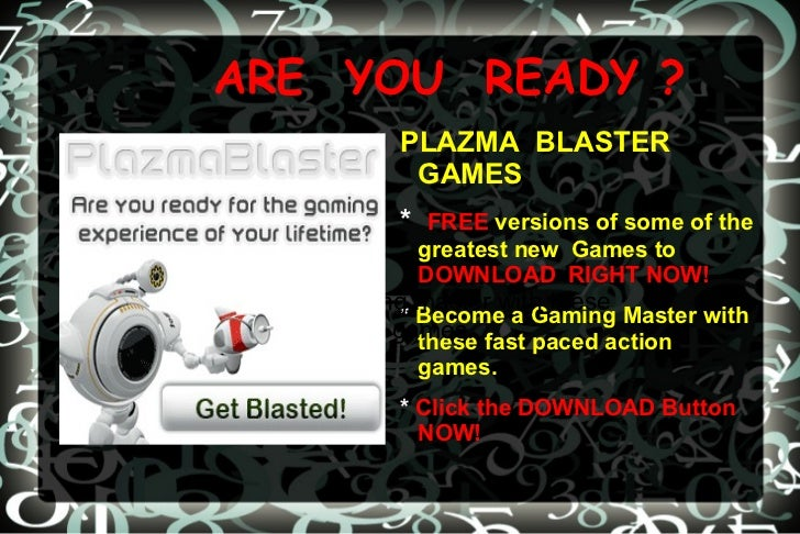 ARE  YOU  READY ? PLAZMA  BLASTER   GAMES *  FREE   versions of some of the greatest new  Games to   DOWNLOAD  RIGHT NOW! ...
