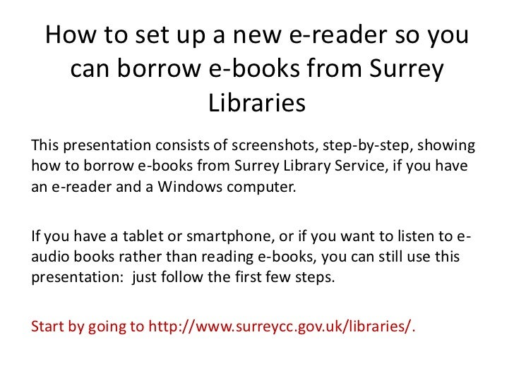 How to set up a new e-reader so you    can borrow e-books from Surrey               LibrariesThis presentation consists of...